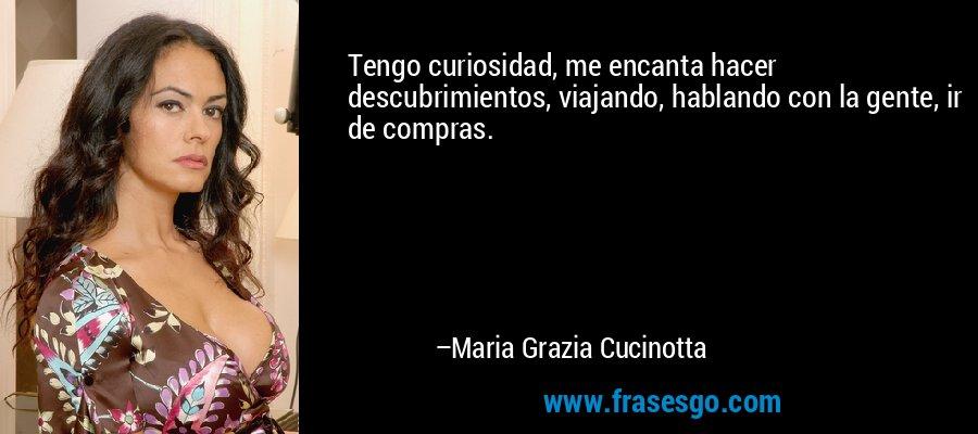 Tengo curiosidad, me encanta hacer descubrimientos, viajando, hablando con la gente, ir de compras. – Maria Grazia Cucinotta