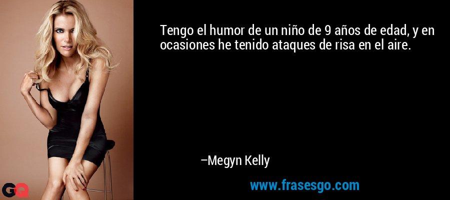 Tengo el humor de un niño de 9 años de edad, y en ocasiones he tenido ataques de risa en el aire. – Megyn Kelly