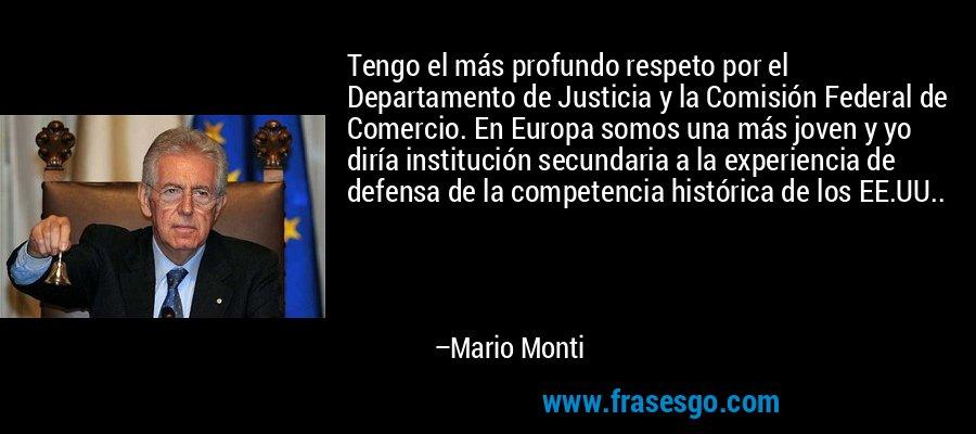 Tengo el más profundo respeto por el Departamento de Justicia y la Comisión Federal de Comercio. En Europa somos una más joven y yo diría institución secundaria a la experiencia de defensa de la competencia histórica de los EE.UU.. – Mario Monti