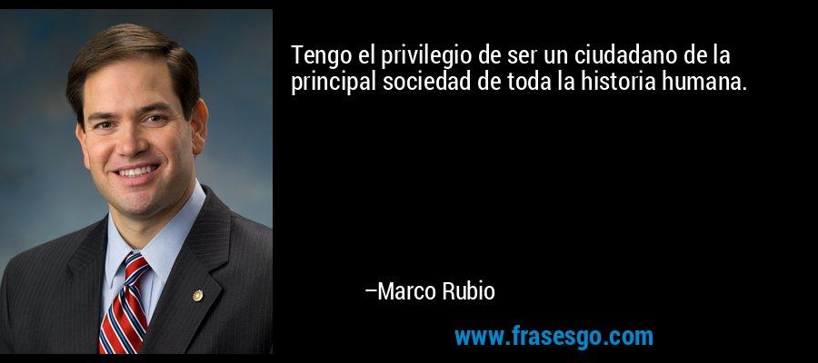 Tengo el privilegio de ser un ciudadano de la principal sociedad de toda la historia humana. – Marco Rubio