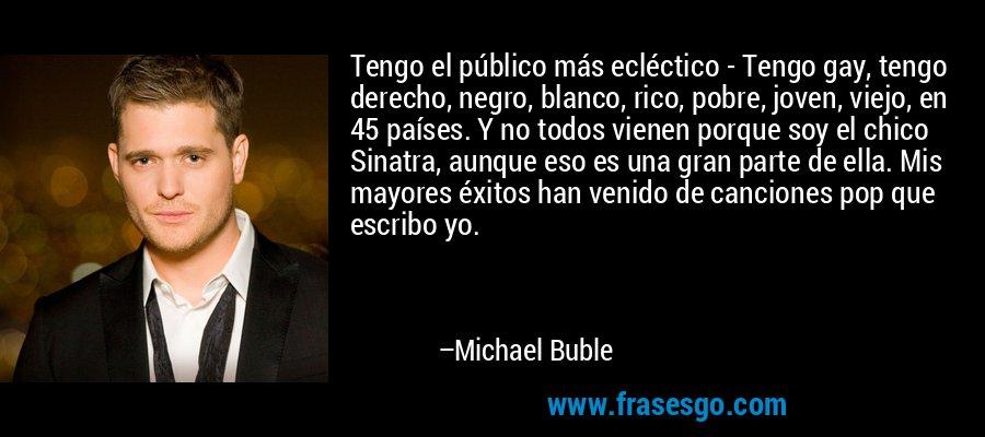 Tengo el público más ecléctico - Tengo gay, tengo derecho, negro, blanco, rico, pobre, joven, viejo, en 45 países. Y no todos vienen porque soy el chico Sinatra, aunque eso es una gran parte de ella. Mis mayores éxitos han venido de canciones pop que escribo yo. – Michael Buble