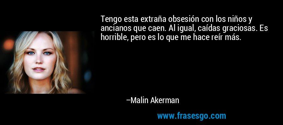 Tengo esta extraña obsesión con los niños y ancianos que caen. Al igual, caídas graciosas. Es horrible, pero es lo que me hace reír más. – Malin Akerman