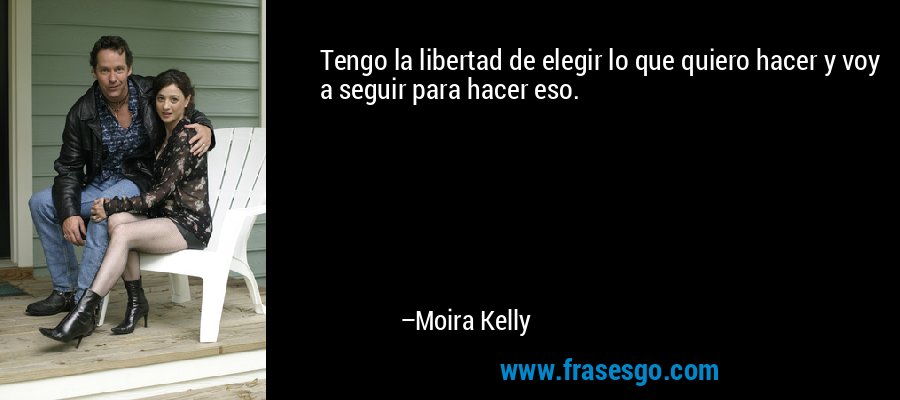 Tengo la libertad de elegir lo que quiero hacer y voy a seguir para hacer eso. – Moira Kelly