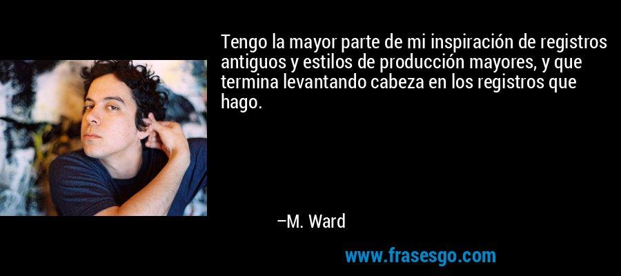 Tengo la mayor parte de mi inspiración de registros antiguos y estilos de producción mayores, y que termina levantando cabeza en los registros que hago. – M. Ward