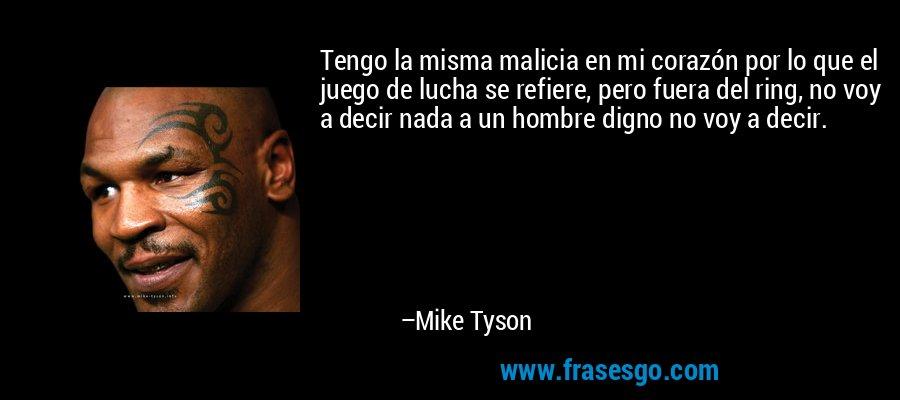 Tengo la misma malicia en mi corazón por lo que el juego de lucha se refiere, pero fuera del ring, no voy a decir nada a un hombre digno no voy a decir. – Mike Tyson