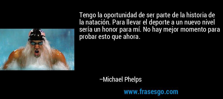 Tengo la oportunidad de ser parte de la historia de la natación. Para llevar el deporte a un nuevo nivel sería un honor para mí. No hay mejor momento para probar esto que ahora. – Michael Phelps