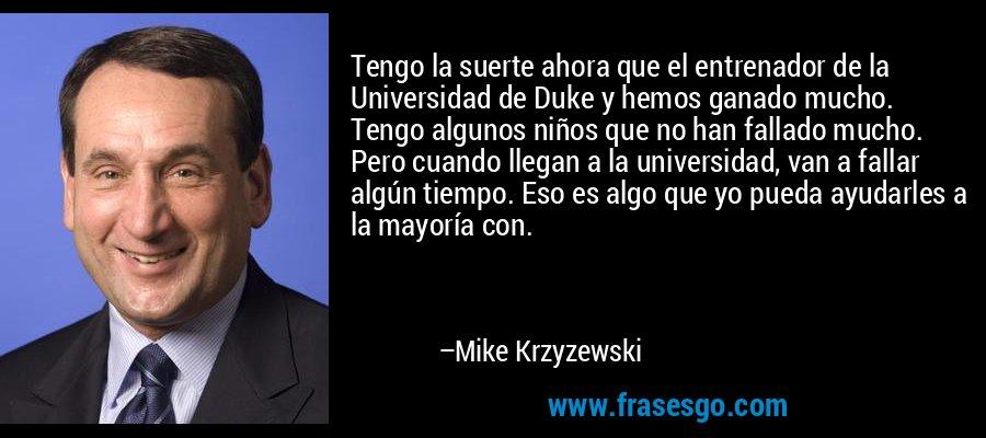 Tengo la suerte ahora que el entrenador de la Universidad de Duke y hemos ganado mucho. Tengo algunos niños que no han fallado mucho. Pero cuando llegan a la universidad, van a fallar algún tiempo. Eso es algo que yo pueda ayudarles a la mayoría con. – Mike Krzyzewski