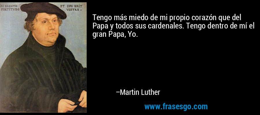 Tengo más miedo de mi propio corazón que del Papa y todos sus cardenales. Tengo dentro de mí el gran Papa, Yo. – Martin Luther