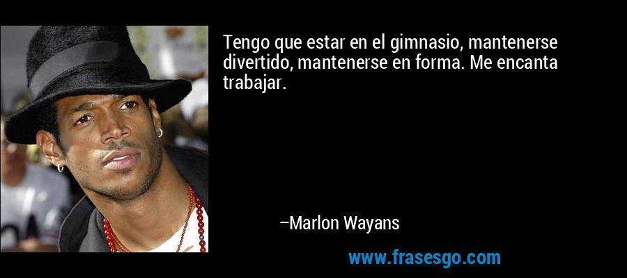 Tengo que estar en el gimnasio, mantenerse divertido, mantenerse en forma. Me encanta trabajar. – Marlon Wayans