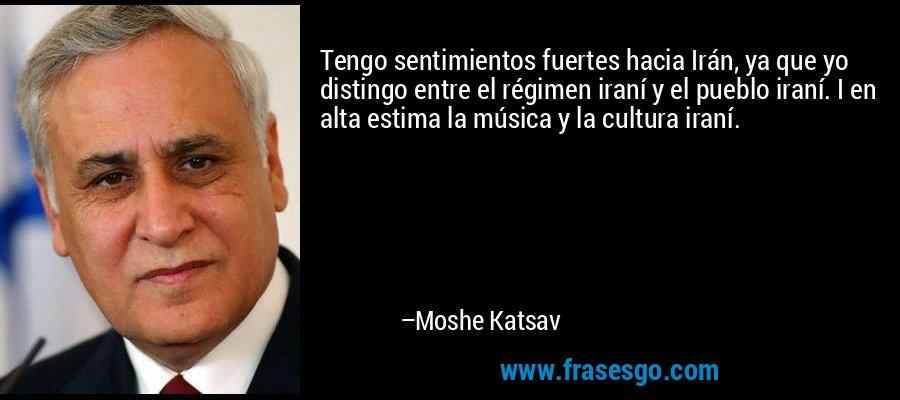 Tengo sentimientos fuertes hacia Irán, ya que yo distingo entre el régimen iraní y el pueblo iraní. I en alta estima la música y la cultura iraní. – Moshe Katsav