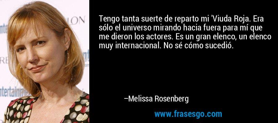 Tengo tanta suerte de reparto mi 'Viuda Roja. Era sólo el universo mirando hacia fuera para mí que me dieron los actores. Es un gran elenco, un elenco muy internacional. No sé cómo sucedió. – Melissa Rosenberg