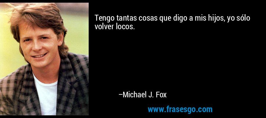 Tengo tantas cosas que digo a mis hijos, yo sólo volver locos. – Michael J. Fox