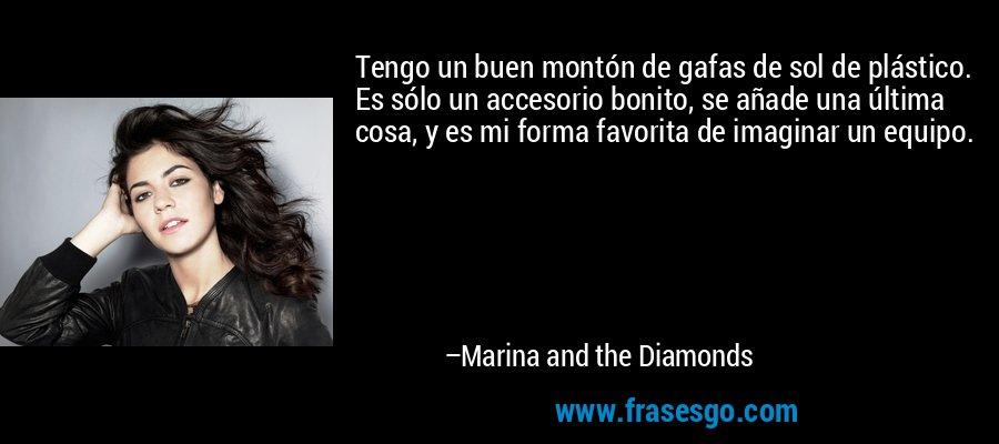 Tengo un buen montón de gafas de sol de plástico. Es sólo un accesorio bonito, se añade una última cosa, y es mi forma favorita de imaginar un equipo. – Marina and the Diamonds
