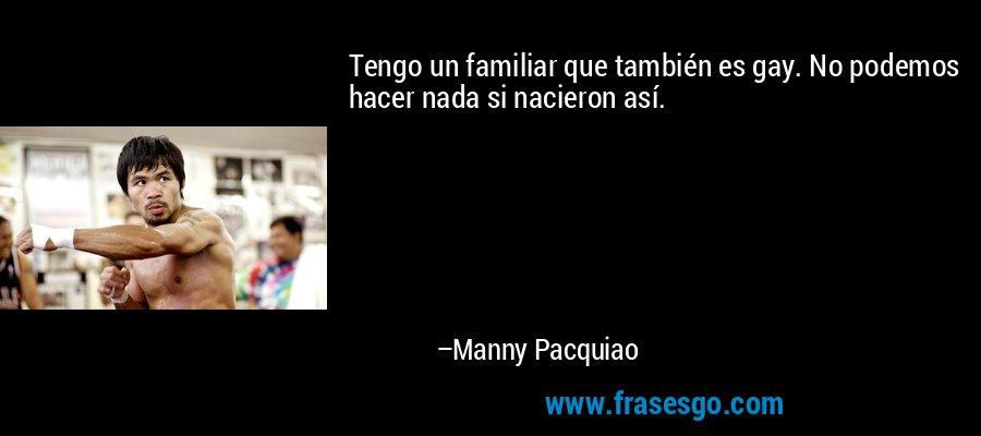 Tengo un familiar que también es gay. No podemos hacer nada si nacieron así. – Manny Pacquiao