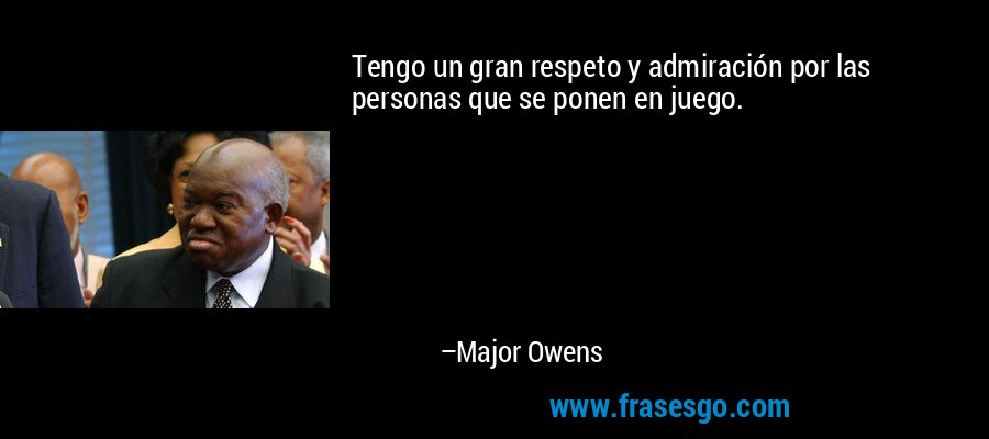 Tengo un gran respeto y admiración por las personas que se ponen en juego. – Major Owens
