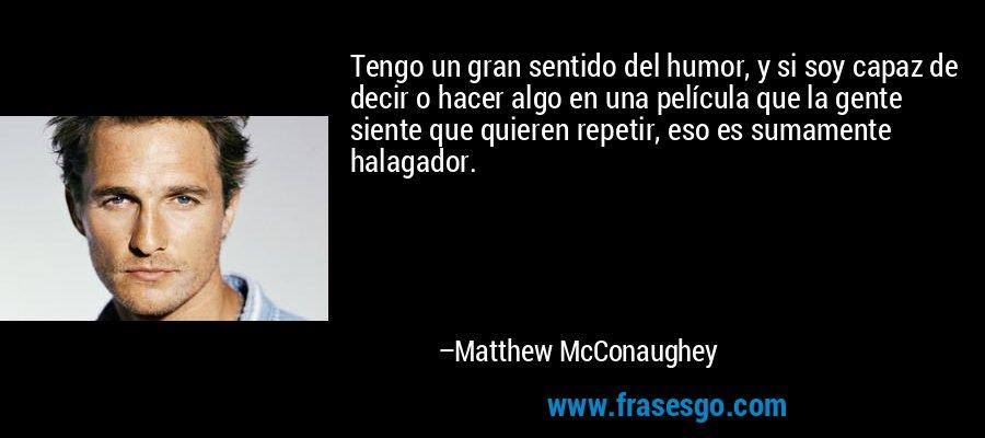 Tengo un gran sentido del humor, y si soy capaz de decir o hacer algo en una película que la gente siente que quieren repetir, eso es sumamente halagador. – Matthew McConaughey