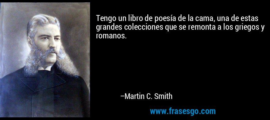 Tengo un libro de poesía de la cama, una de estas grandes colecciones que se remonta a los griegos y romanos. – Martin C. Smith