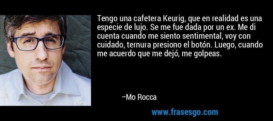 Tengo una cafetera Keurig, que en realidad es una especie de lujo. Se me fue dada por un ex. Me di cuenta cuando me siento sentimental, voy con cuidado, ternura presiono el botón. Luego, cuando me acuerdo que me dejó, me golpeas. – Mo Rocca
