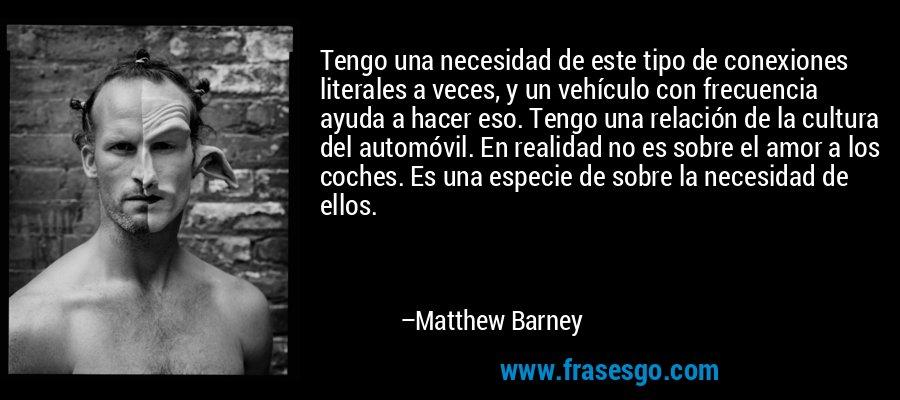 Tengo una necesidad de este tipo de conexiones literales a veces, y un vehículo con frecuencia ayuda a hacer eso. Tengo una relación de la cultura del automóvil. En realidad no es sobre el amor a los coches. Es una especie de sobre la necesidad de ellos. – Matthew Barney