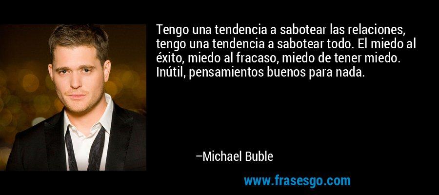 Tengo una tendencia a sabotear las relaciones, tengo una tendencia a sabotear todo. El miedo al éxito, miedo al fracaso, miedo de tener miedo. Inútil, pensamientos buenos para nada. – Michael Buble