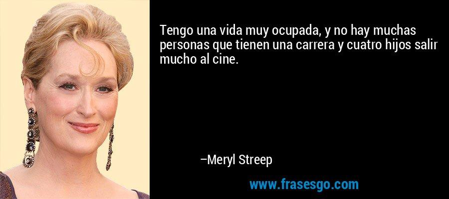 Tengo una vida muy ocupada, y no hay muchas personas que tienen una carrera y cuatro hijos salir mucho al cine. – Meryl Streep
