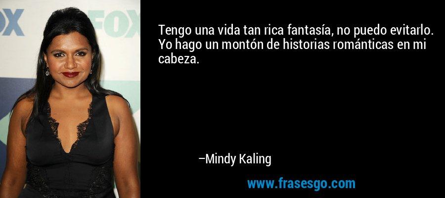 Tengo una vida tan rica fantasía, no puedo evitarlo. Yo hago un montón de historias románticas en mi cabeza. – Mindy Kaling