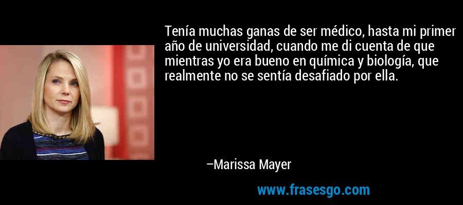Tenía muchas ganas de ser médico, hasta mi primer año de universidad, cuando me di cuenta de que mientras yo era bueno en química y biología, que realmente no se sentía desafiado por ella. – Marissa Mayer