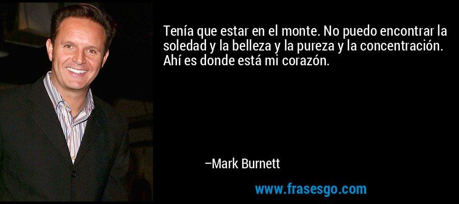 Tenía que estar en el monte. No puedo encontrar la soledad y la belleza y la pureza y la concentración. Ahí es donde está mi corazón. – Mark Burnett