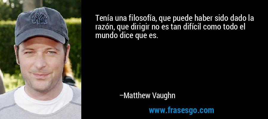 Tenía una filosofía, que puede haber sido dado la razón, que dirigir no es tan difícil como todo el mundo dice que es. – Matthew Vaughn