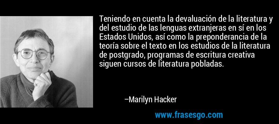 Teniendo en cuenta la devaluación de la literatura y del estudio de las lenguas extranjeras en sí en los Estados Unidos, así como la preponderancia de la teoría sobre el texto en los estudios de la literatura de postgrado, programas de escritura creativa siguen cursos de literatura pobladas. – Marilyn Hacker