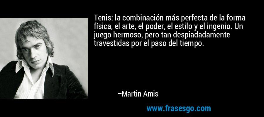 Tenis: la combinación más perfecta de la forma física, el arte, el poder, el estilo y el ingenio. Un juego hermoso, pero tan despiadadamente travestidas por el paso del tiempo. – Martin Amis