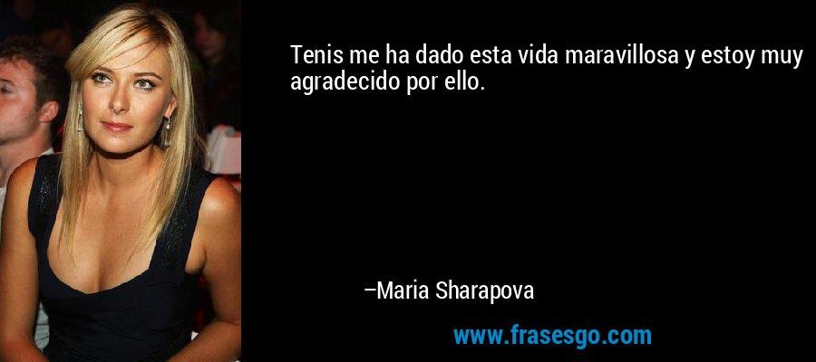 Tenis me ha dado esta vida maravillosa y estoy muy agradecido por ello. – Maria Sharapova