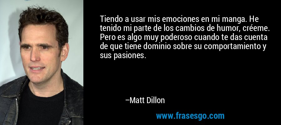 Tiendo a usar mis emociones en mi manga. He tenido mi parte de los cambios de humor, créeme. Pero es algo muy poderoso cuando te das cuenta de que tiene dominio sobre su comportamiento y sus pasiones. – Matt Dillon