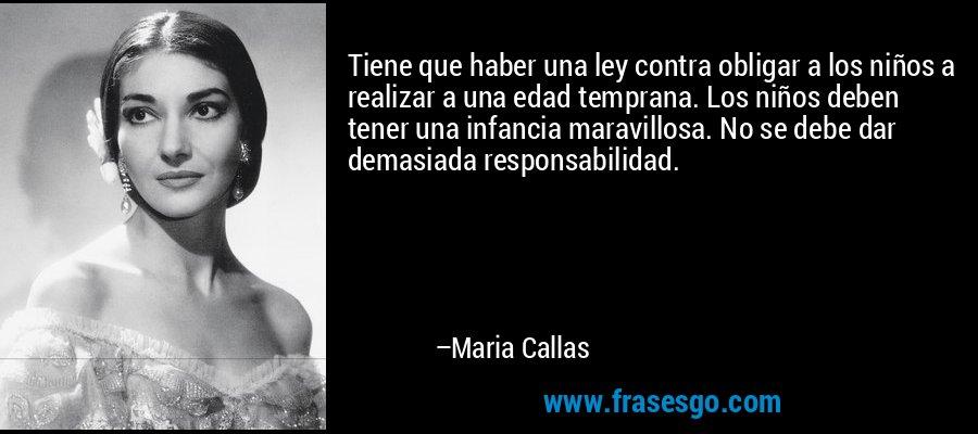 Tiene que haber una ley contra obligar a los niños a realizar a una edad temprana. Los niños deben tener una infancia maravillosa. No se debe dar demasiada responsabilidad. – Maria Callas
