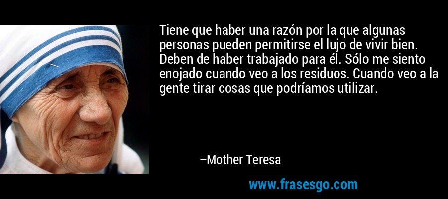 Tiene que haber una razón por la que algunas personas pueden permitirse el lujo de vivir bien. Deben de haber trabajado para él. Sólo me siento enojado cuando veo a los residuos. Cuando veo a la gente tirar cosas que podríamos utilizar. – Mother Teresa