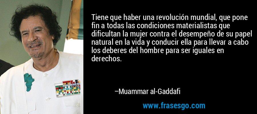 Tiene que haber una revolución mundial, que pone fin a todas las condiciones materialistas que dificultan la mujer contra el desempeño de su papel natural en la vida y conducir ella para llevar a cabo los deberes del hombre para ser iguales en derechos. – Muammar al-Gaddafi