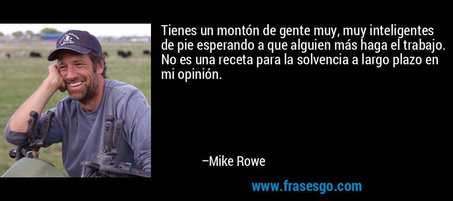 Tienes un montón de gente muy, muy inteligentes de pie esperando a que alguien más haga el trabajo. No es una receta para la solvencia a largo plazo en mi opinión. – Mike Rowe