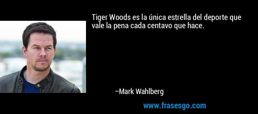 Tiger Woods es la única estrella del deporte que vale la pena cada centavo que hace. – Mark Wahlberg