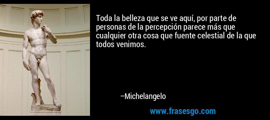Toda la belleza que se ve aquí, por parte de personas de la percepción parece más que cualquier otra cosa que fuente celestial de la que todos venimos. – Michelangelo