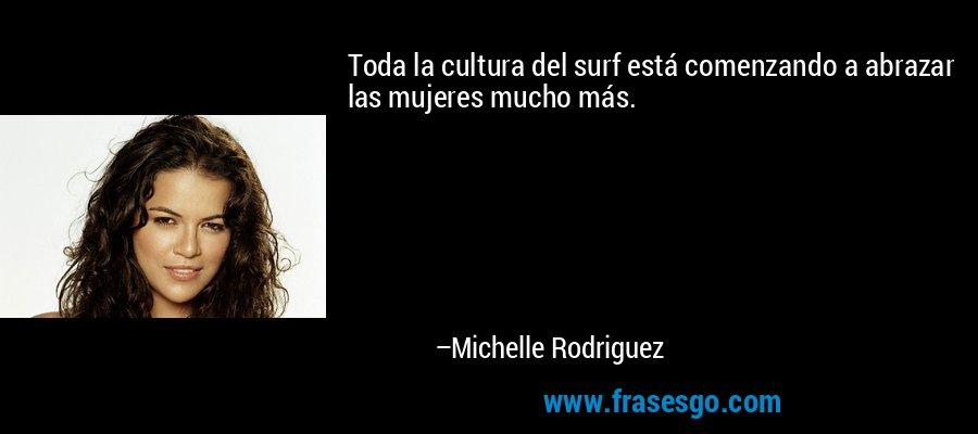 Toda la cultura del surf está comenzando a abrazar las mujeres mucho más. – Michelle Rodriguez