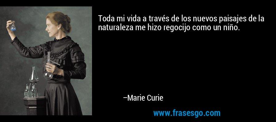 Toda mi vida a través de los nuevos paisajes de la naturaleza me hizo regocijo como un niño. – Marie Curie