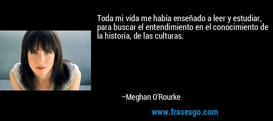 Toda mi vida me había enseñado a leer y estudiar, para buscar el entendimiento en el conocimiento de la historia, de las culturas. – Meghan O'Rourke