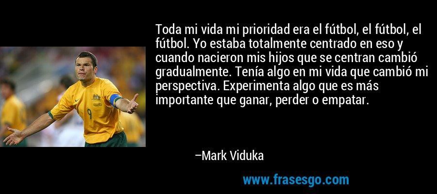 Toda mi vida mi prioridad era el fútbol, el fútbol, el fútbol. Yo estaba totalmente centrado en eso y cuando nacieron mis hijos que se centran cambió gradualmente. Tenía algo en mi vida que cambió mi perspectiva. Experimenta algo que es más importante que ganar, perder o empatar. – Mark Viduka