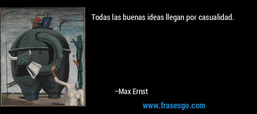 Todas las buenas ideas llegan por casualidad. – Max Ernst