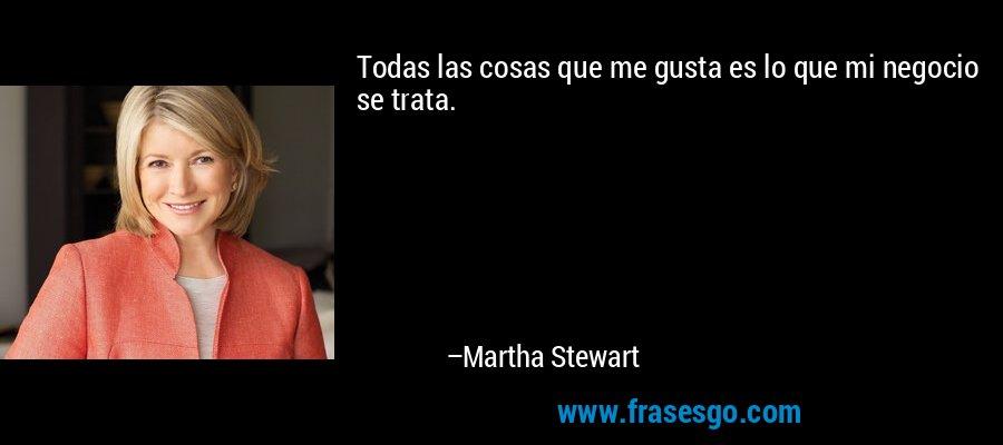 Todas las cosas que me gusta es lo que mi negocio se trata. – Martha Stewart