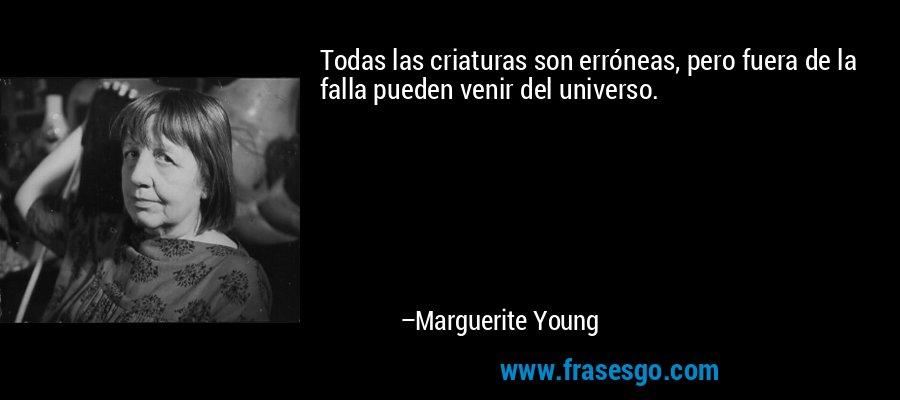 Todas las criaturas son erróneas, pero fuera de la falla pueden venir del universo. – Marguerite Young
