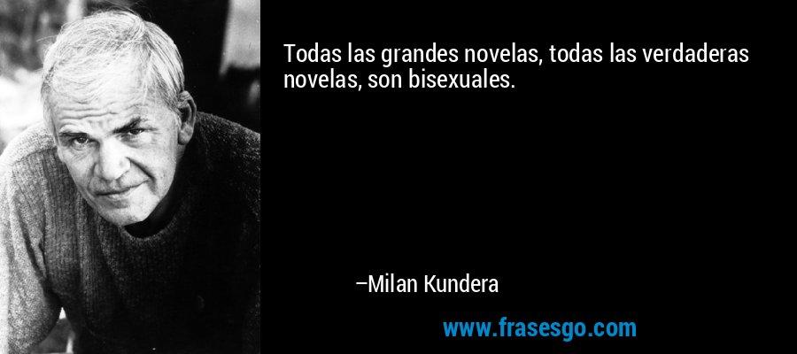 Todas las grandes novelas, todas las verdaderas novelas, son bisexuales. – Milan Kundera
