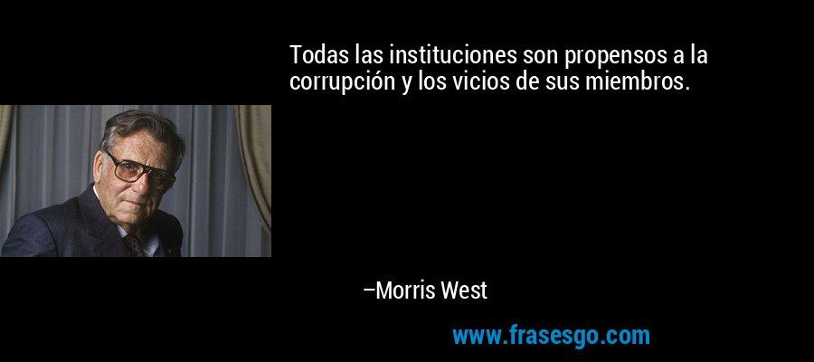 Todas las instituciones son propensos a la corrupción y los vicios de sus miembros. – Morris West