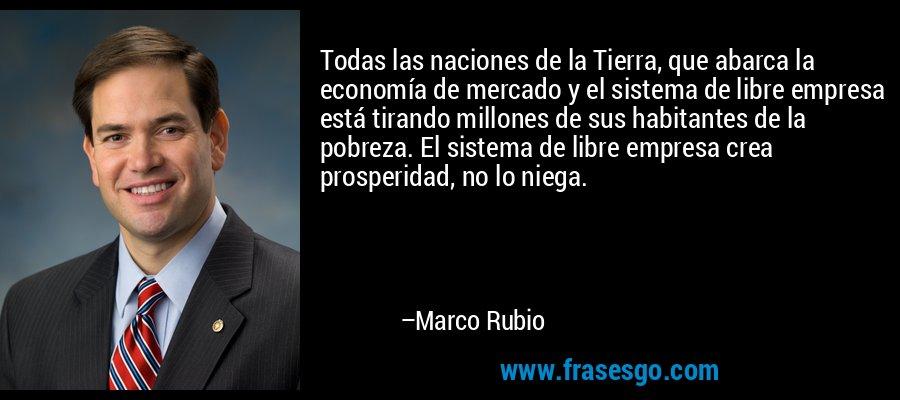 Todas las naciones de la Tierra, que abarca la economía de mercado y el sistema de libre empresa está tirando millones de sus habitantes de la pobreza. El sistema de libre empresa crea prosperidad, no lo niega. – Marco Rubio