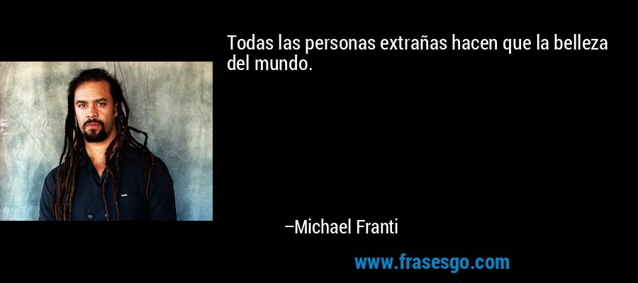 Todas las personas extrañas hacen que la belleza del mundo. – Michael Franti